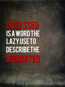 Obsessed is a word the lazy use to describe the dedicated, fitspiration